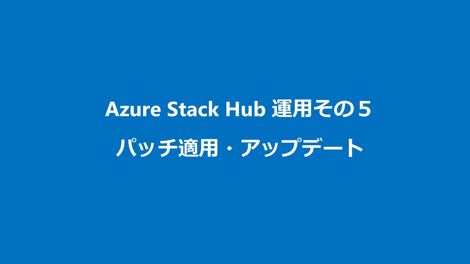 その4︓バックアップ バックアップの対象 ・ バックアップには Azure Stack の構成...