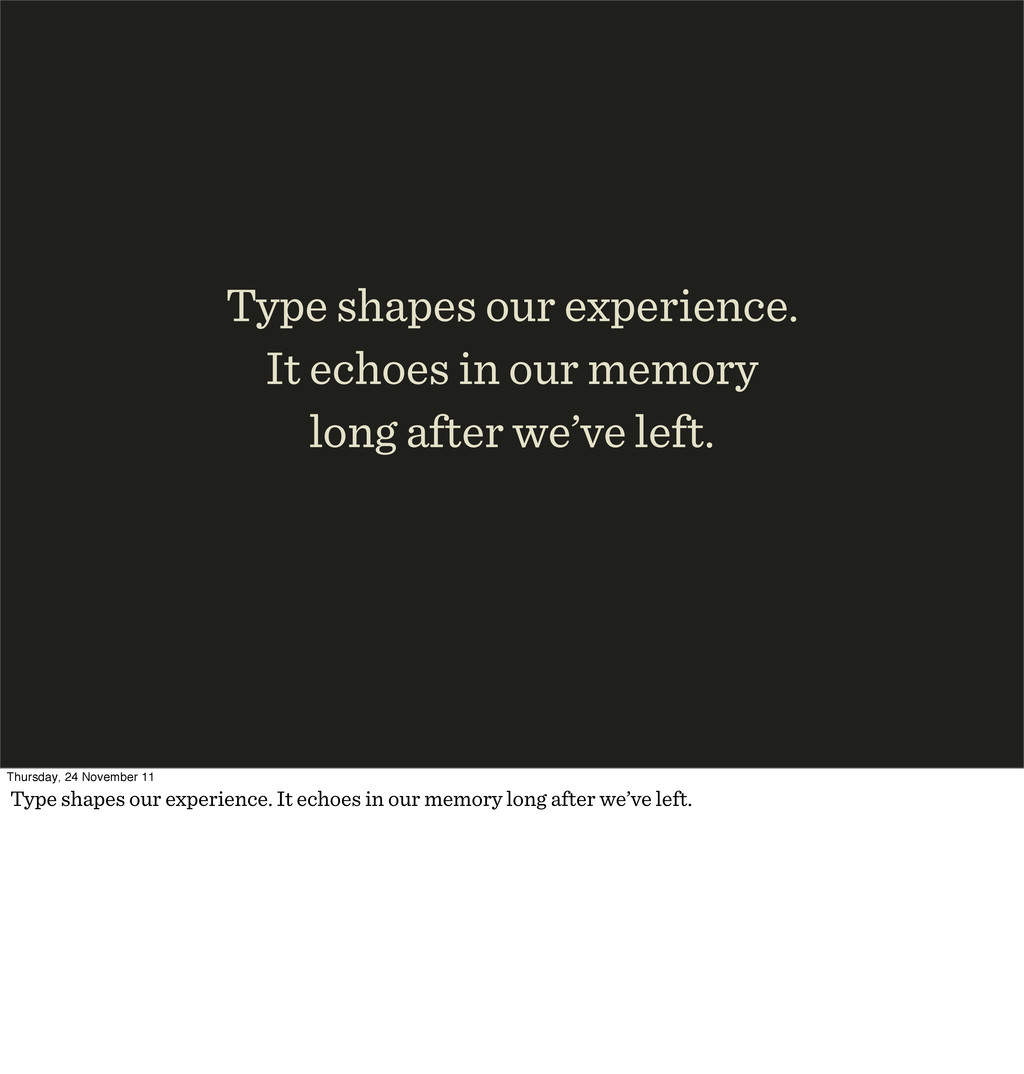 Type shapes our experience. It echoes in our me...