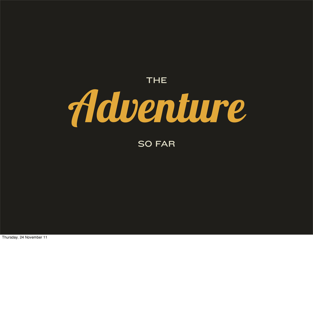 THE Adventure SO FAR Thursday, 24 November 11