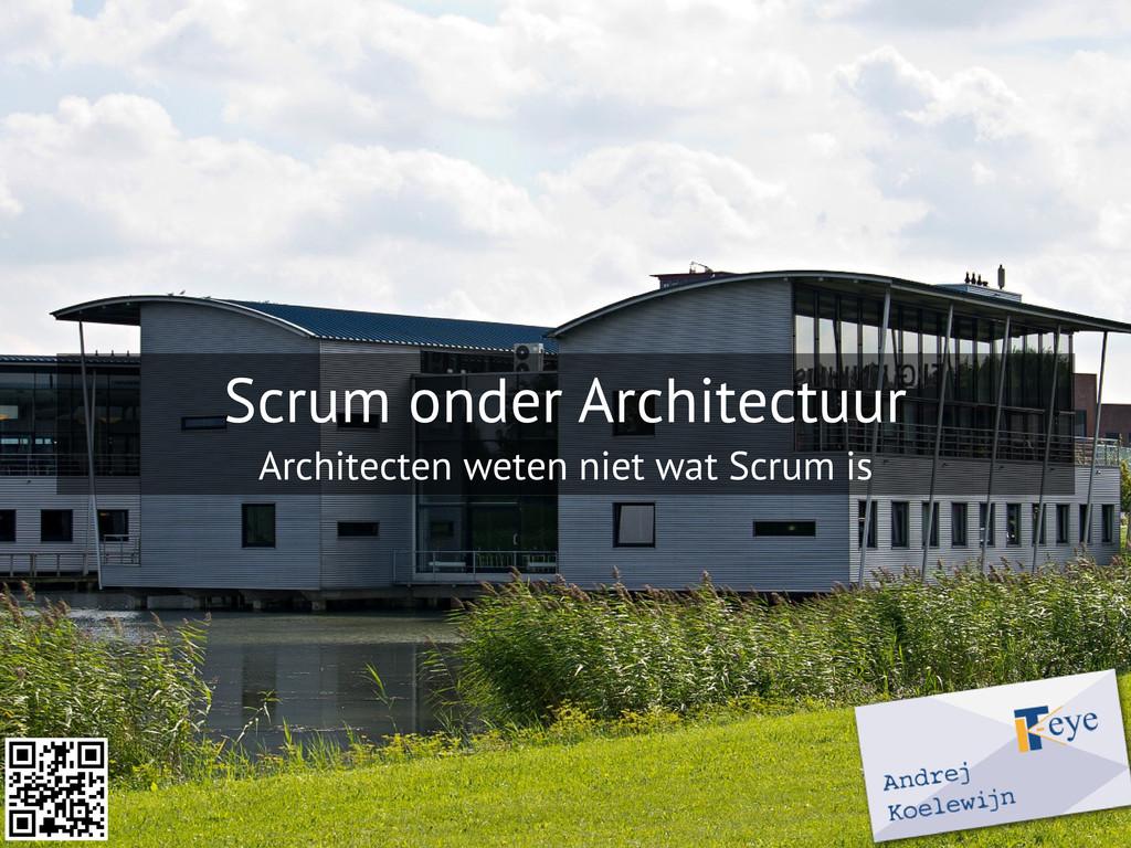 Scrum onder Architectuur Architecten weten niet...
