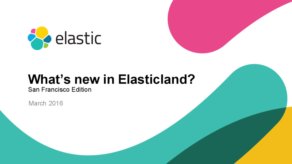 1 March 2016 What's new in Elasticland? San Fra...