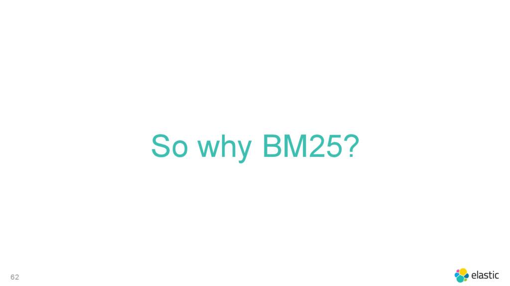 62 So why BM25?