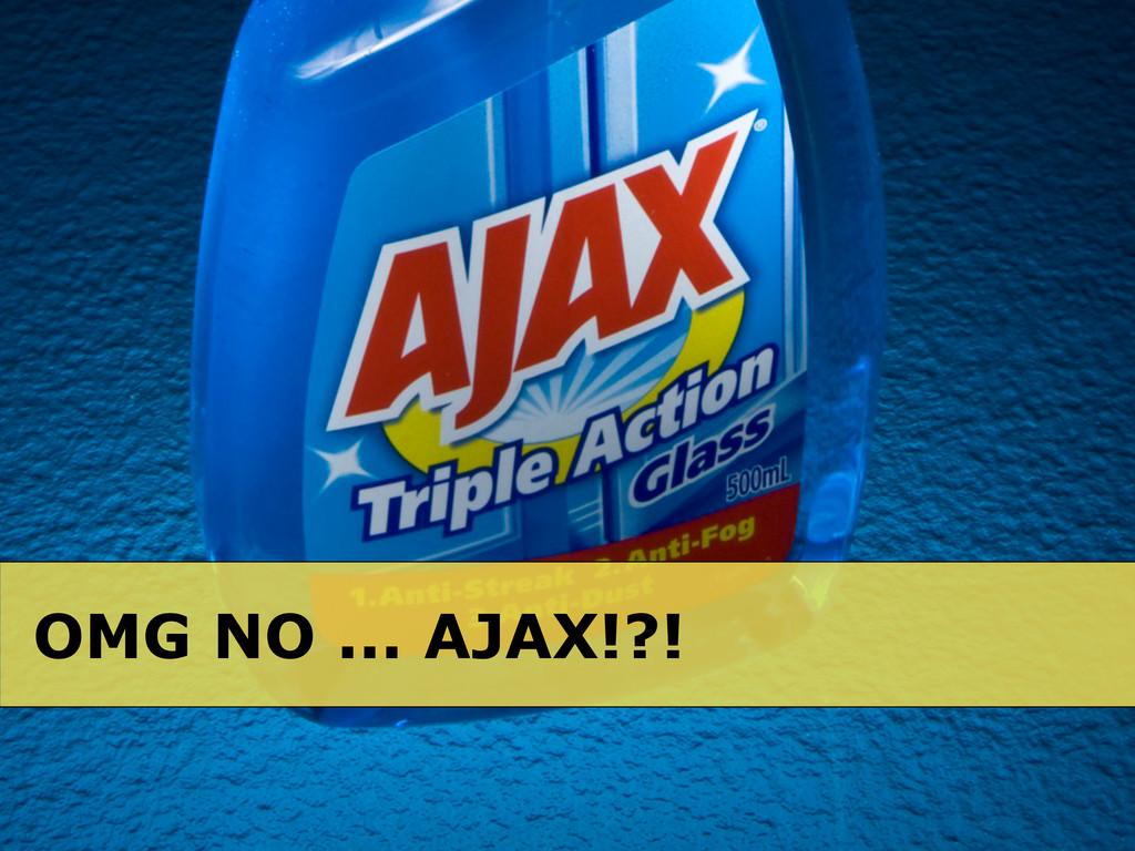 OMG NO ... AJAX!?!