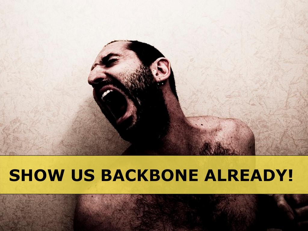 SHOW US BACKBONE ALREADY!