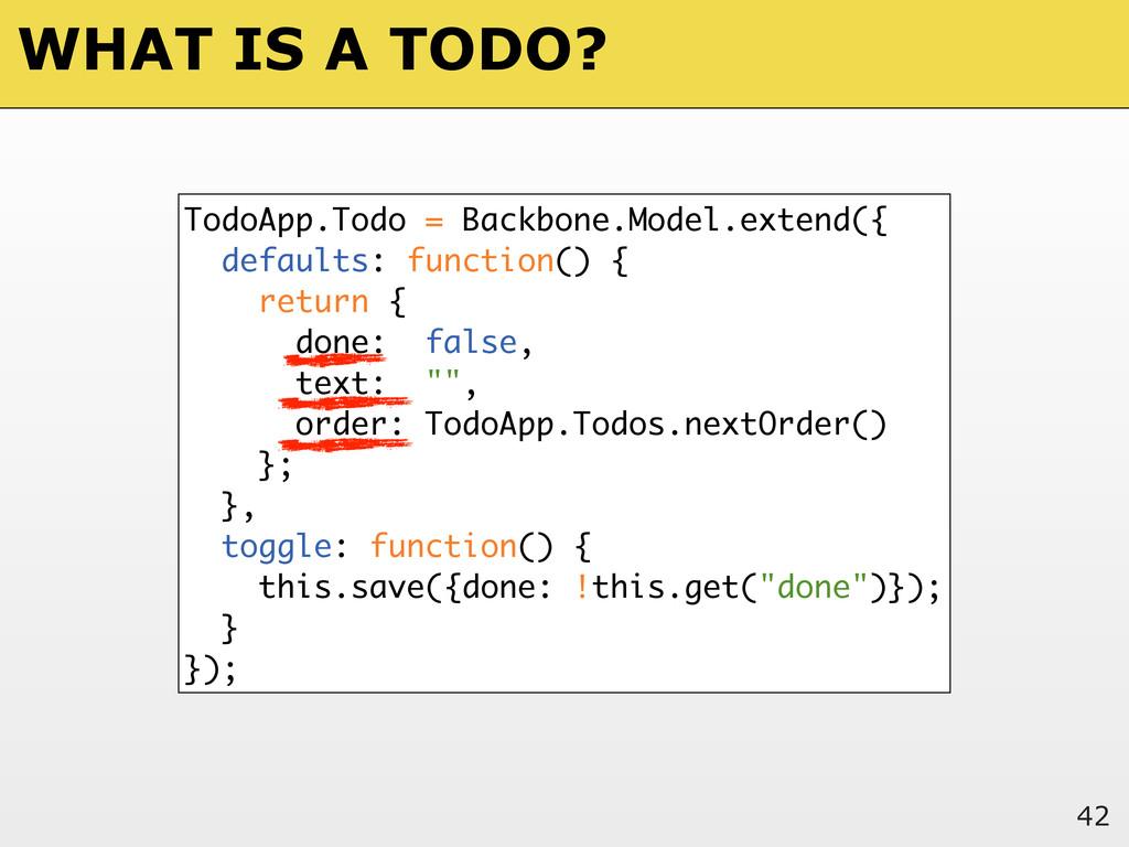 WHAT IS A TODO? 42 TodoApp.Todo = Backbone.Mode...