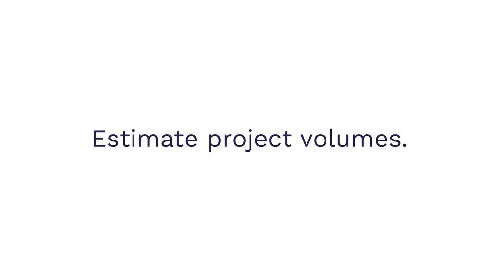 Estimate project volumes.