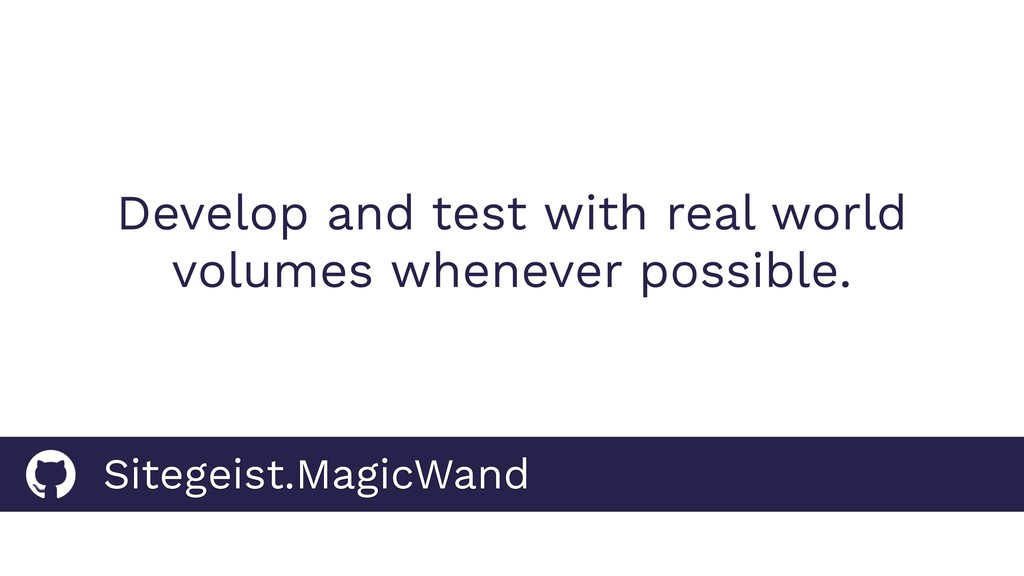 Develop and test with real world volumes whenev...