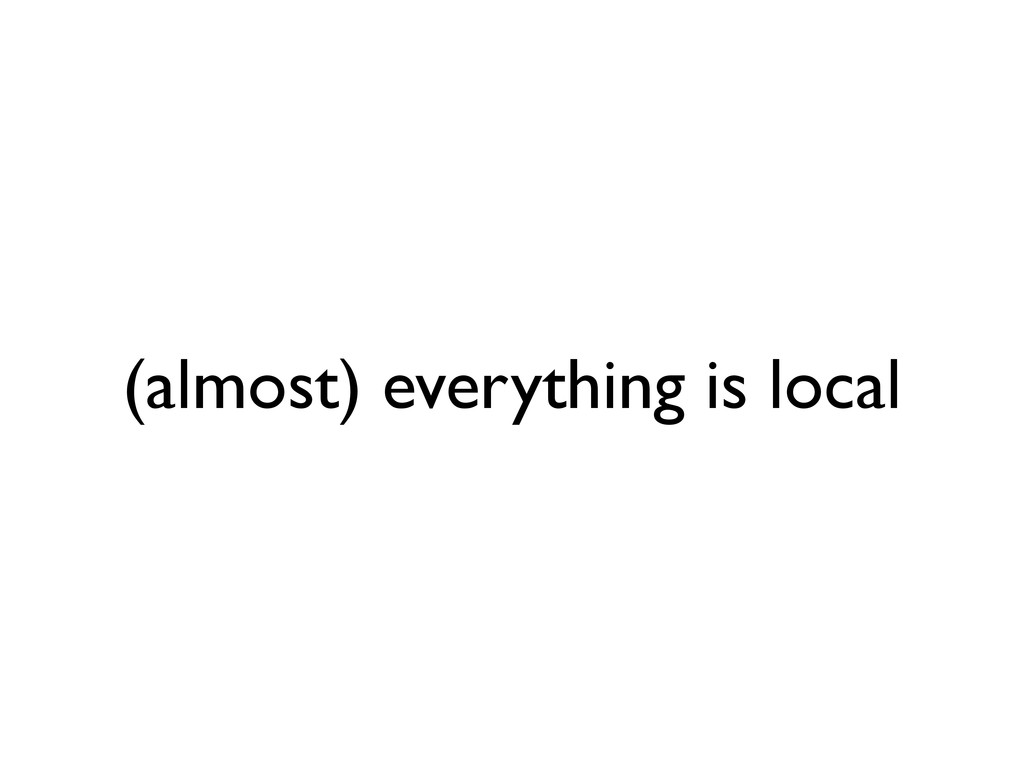 (almost) everything is local