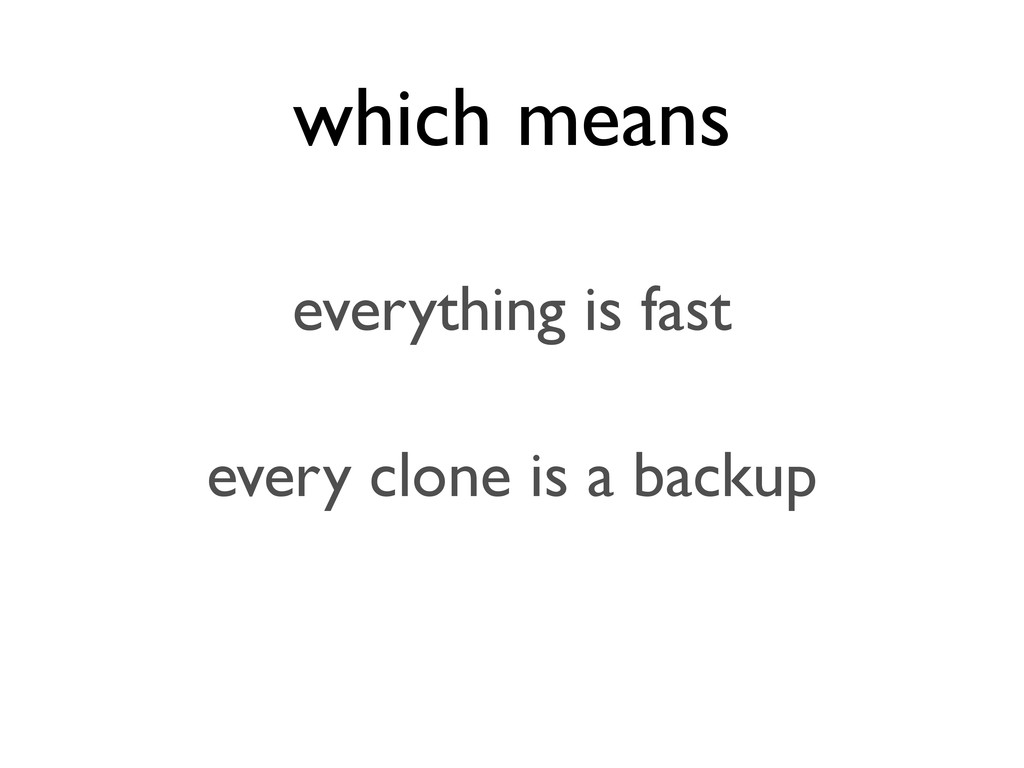 which means everything is fast every clone is a...