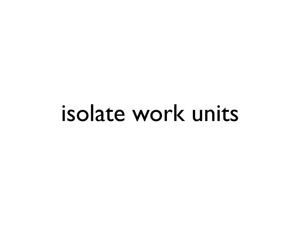 isolate work units