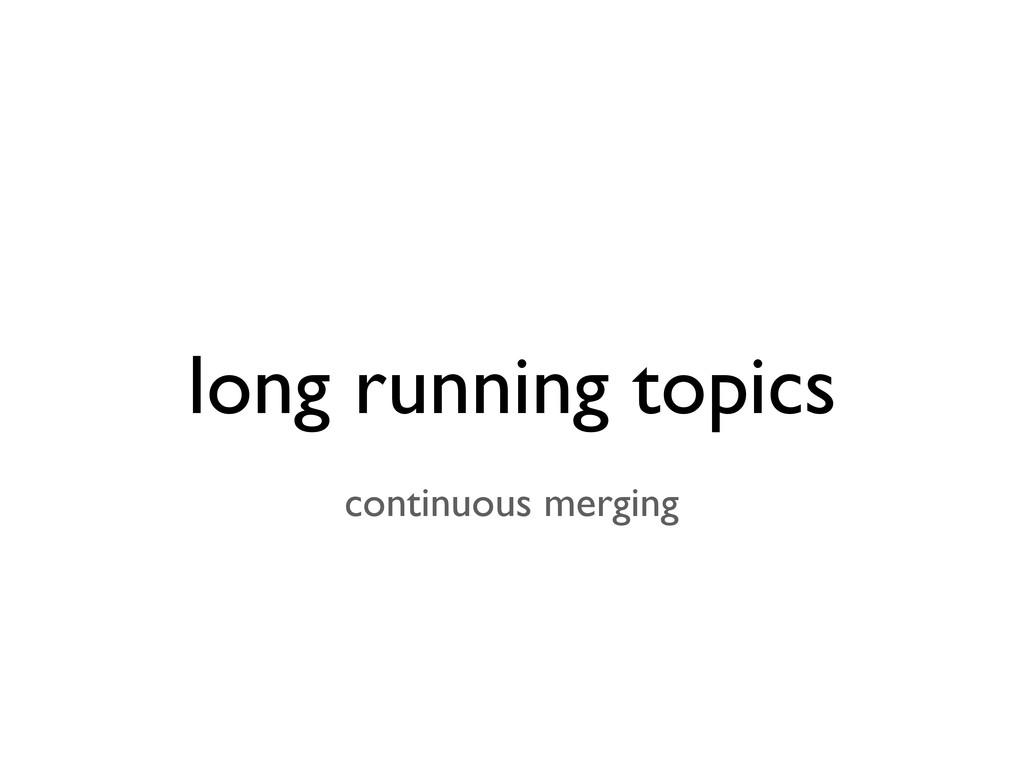 long running topics continuous merging
