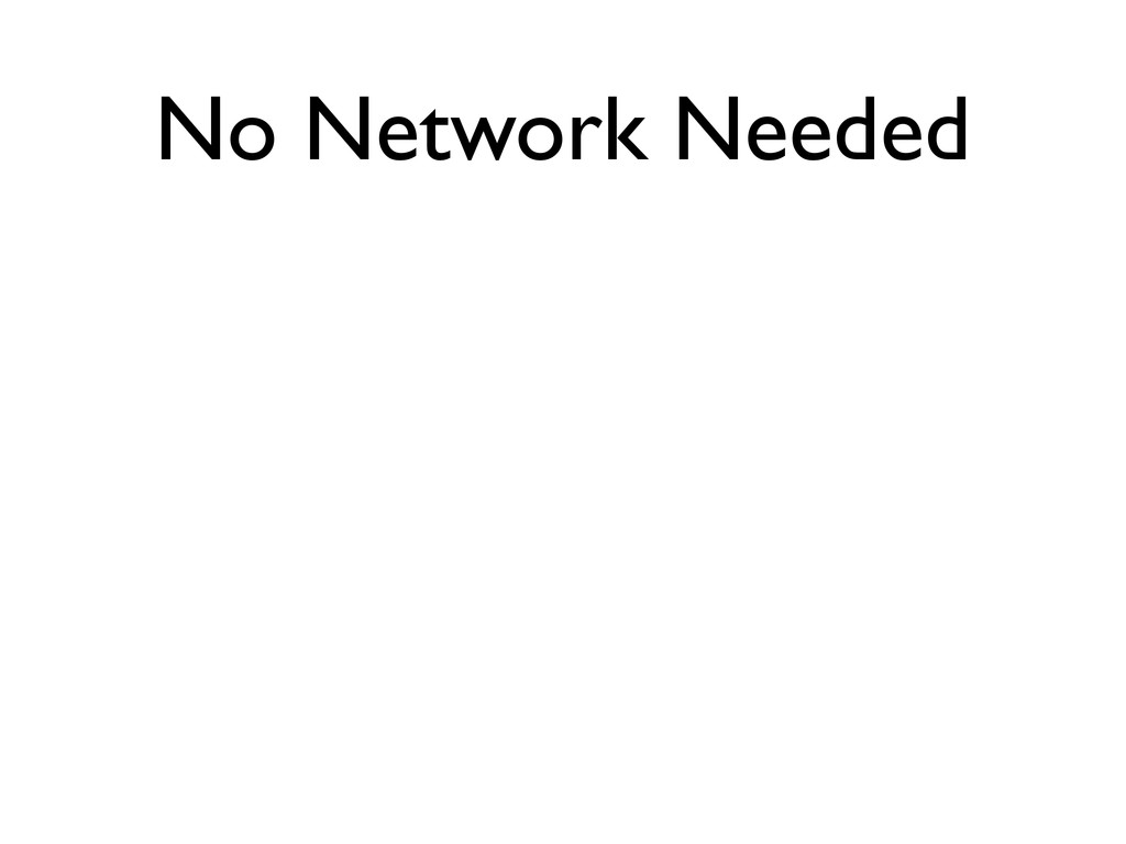 No Network Needed