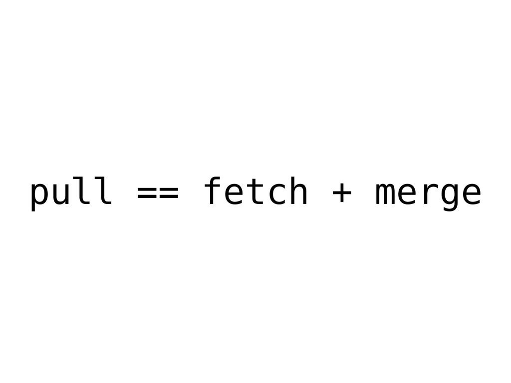 pull == fetch + merge