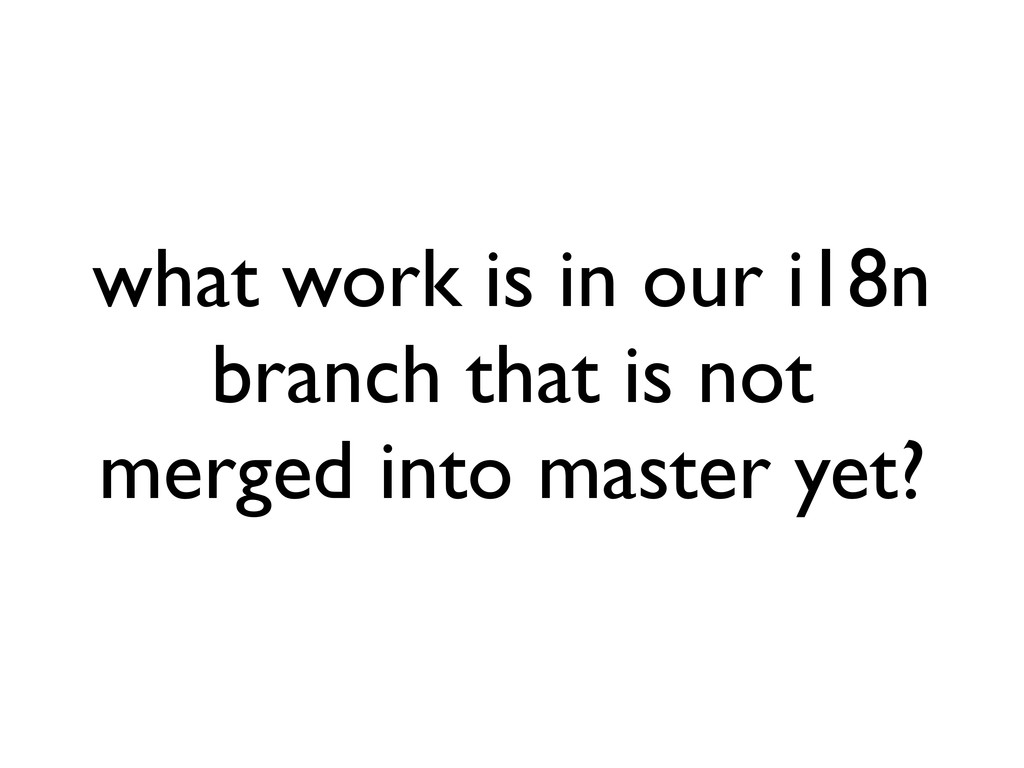 what work is in our i18n branch that is not mer...