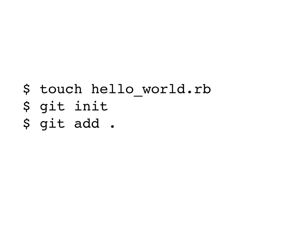 $ touch hello_world.rb $ git init $ git add . $...