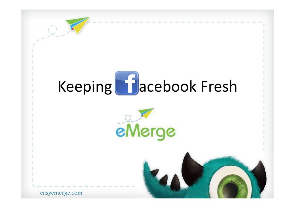 KEEPING FACEBOOK FRESH Keeping acebook Fresh ea...