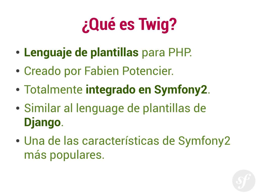 ¿Qué es Twig? ● Lenguaje de plantillas para PHP...