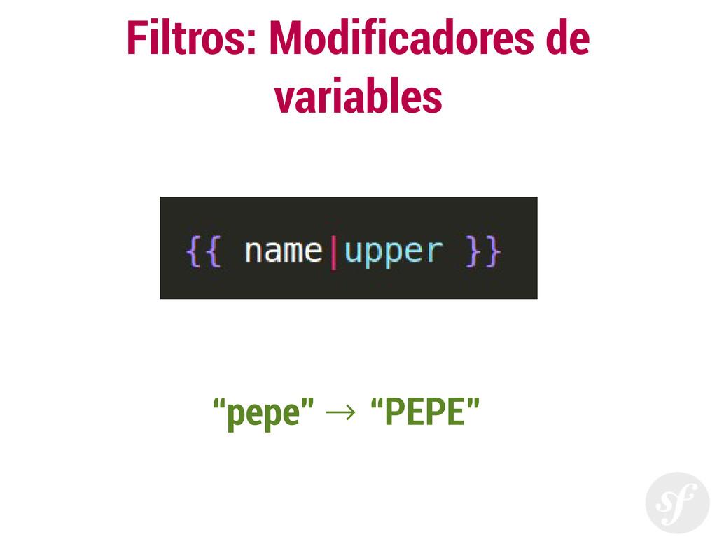 """Filtros: Modificadores de variables """"pepe"""" """"PEP..."""