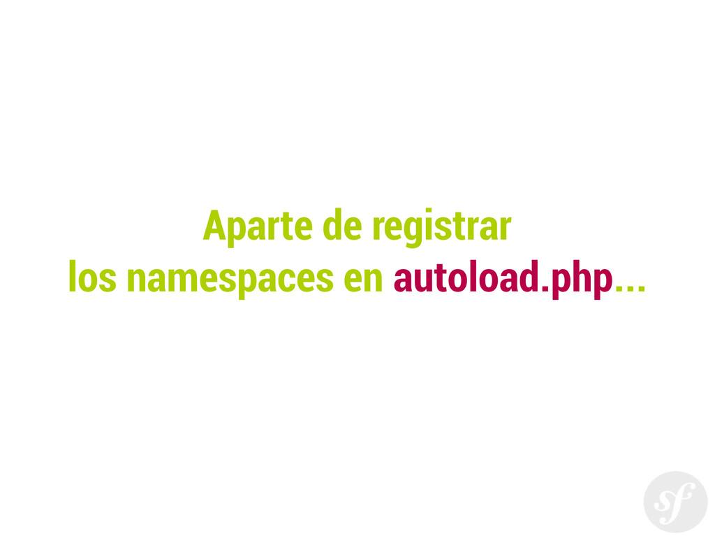 Aparte de registrar los namespaces en autoload....