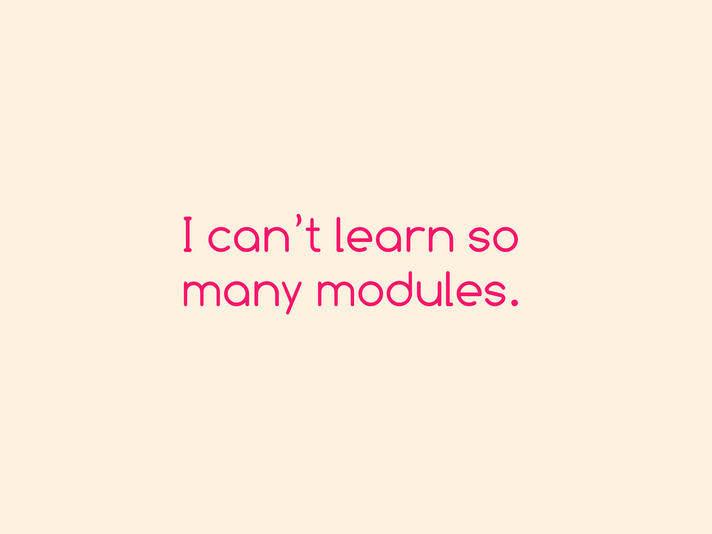 I can't learn so many modules.