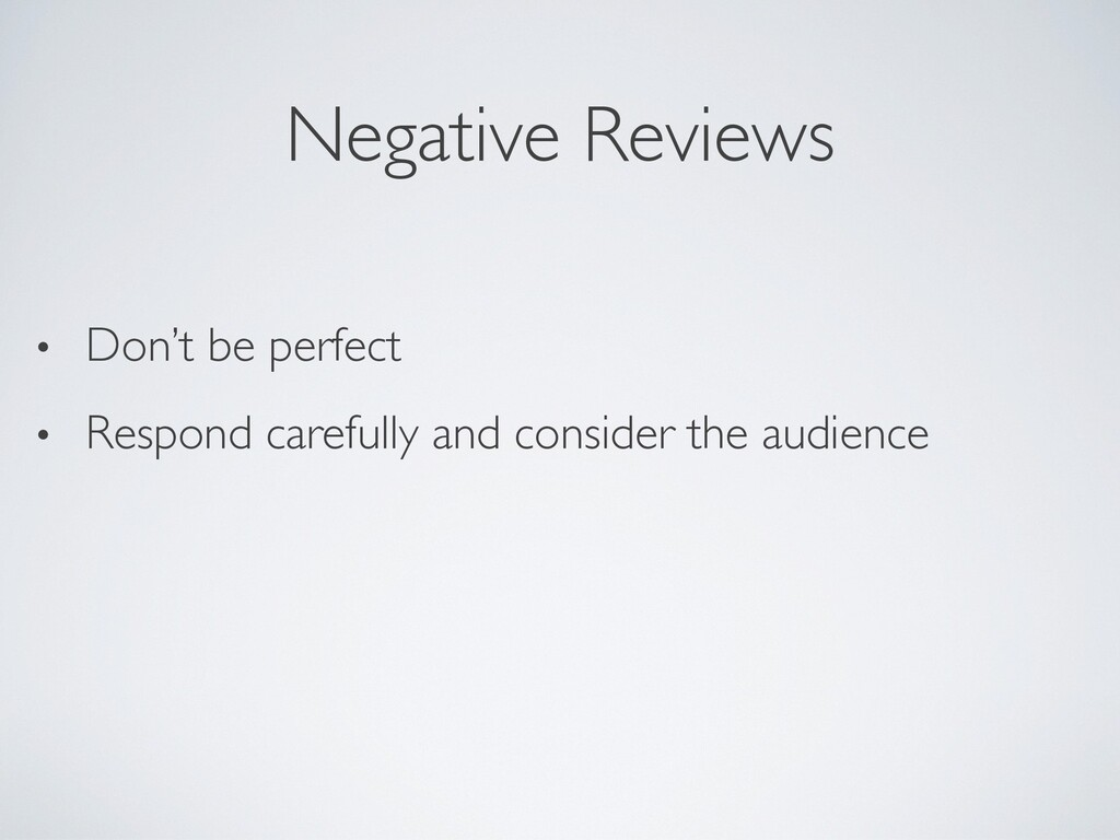 Negative Reviews • Don't be perfect • Respond c...