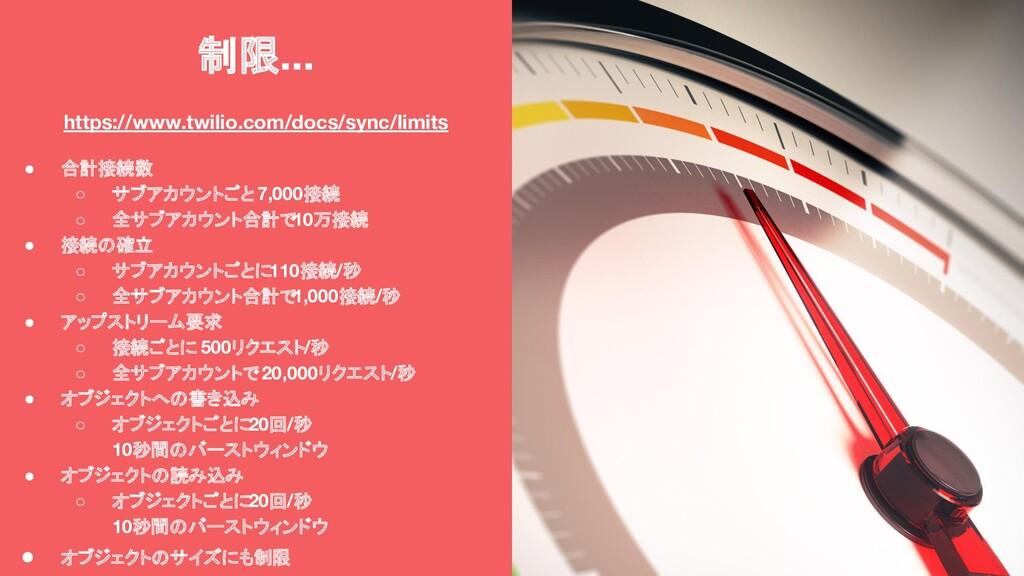 制限... https://www.twilio.com/docs/sync/limits ●...