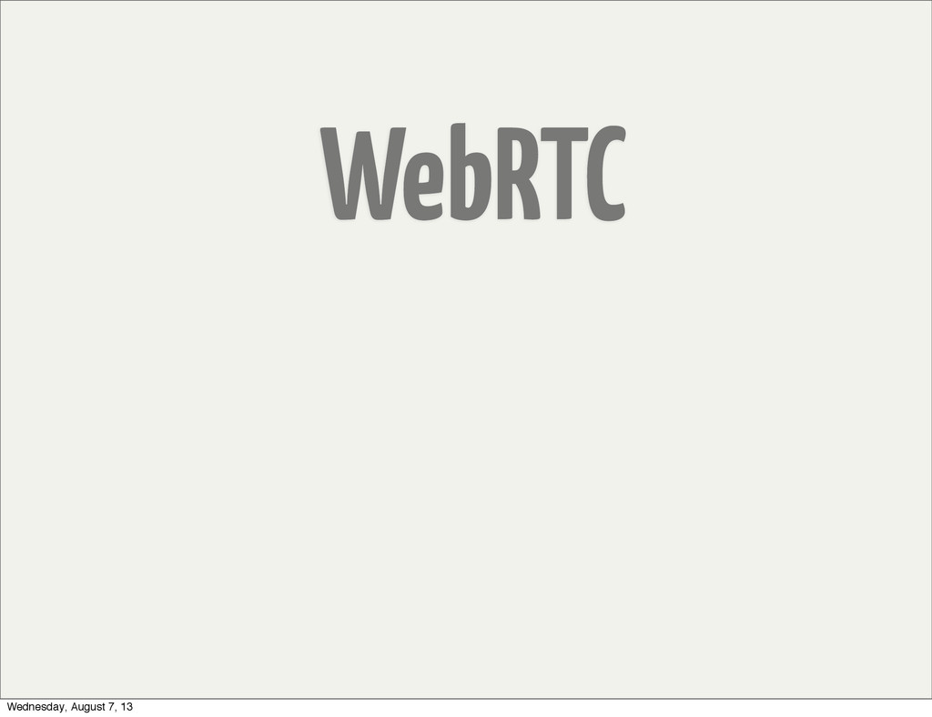 WebRTC Wednesday, August 7, 13