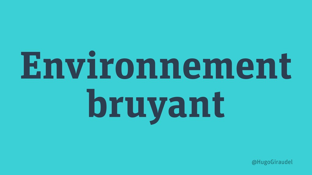 Environnement bruyant @HugoGiraudel