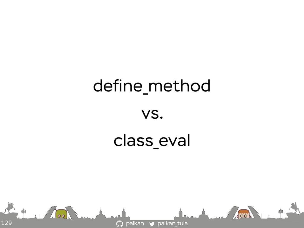 palkan_tula palkan 129 define_method vs. class_e...
