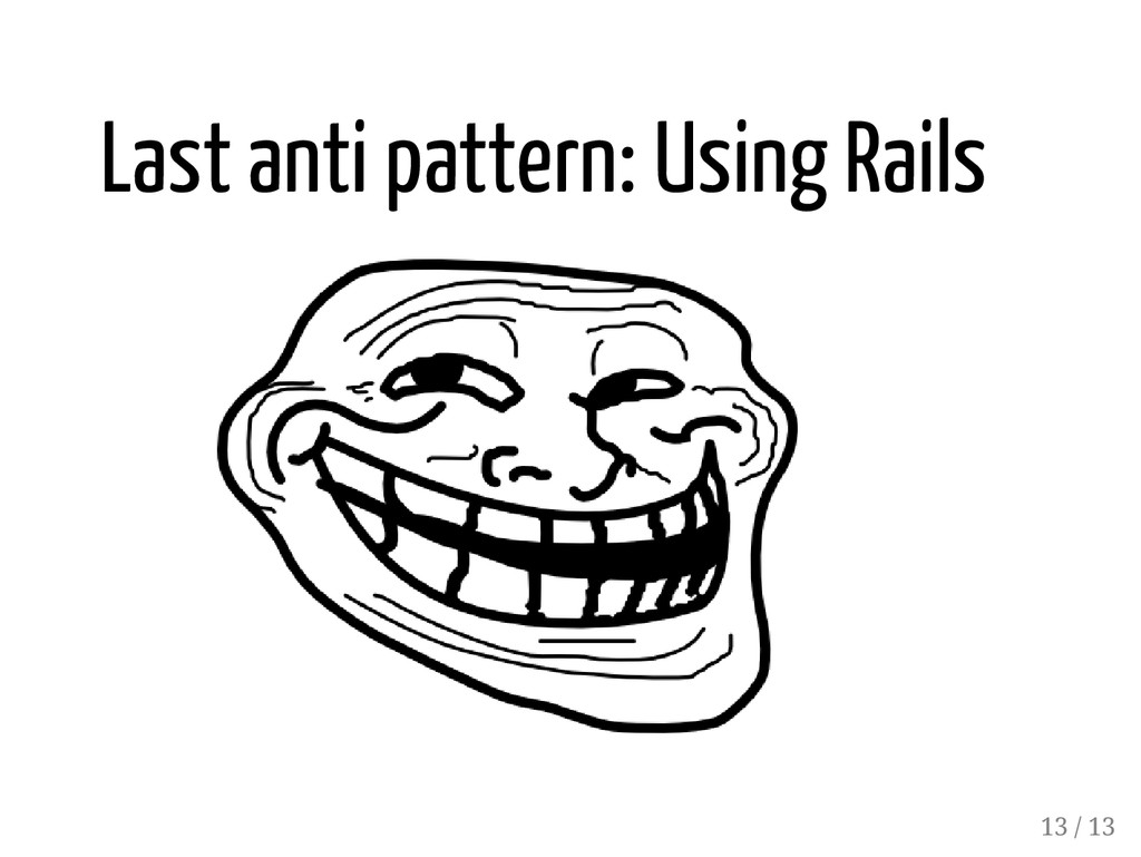 Last anti pattern: Using Rails 13 / 13