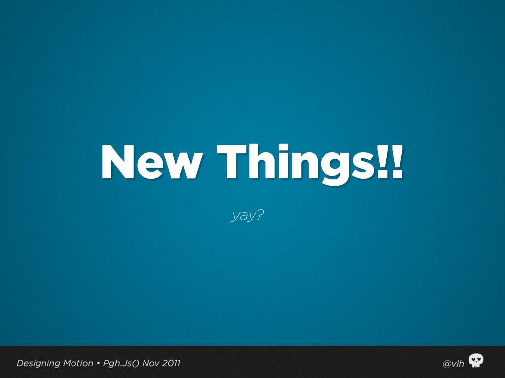 New Things!! yay?