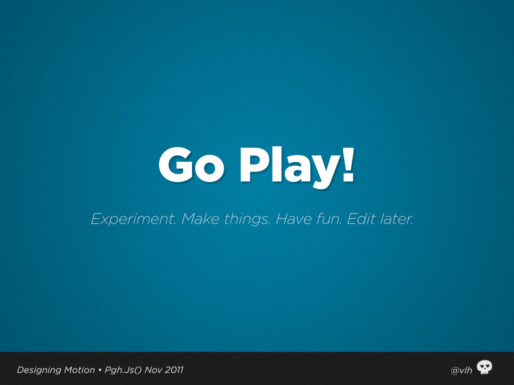 Go Play! Experiment. Make things. Have fun. Edi...