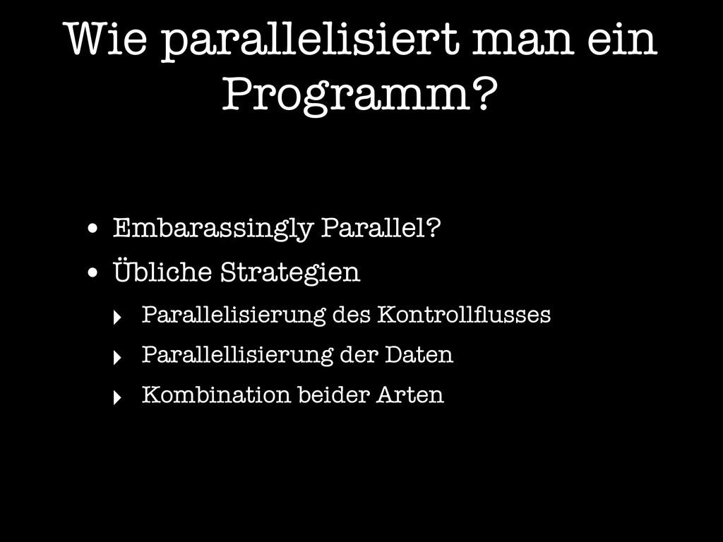 Wie parallelisiert man ein Programm? • Embarass...