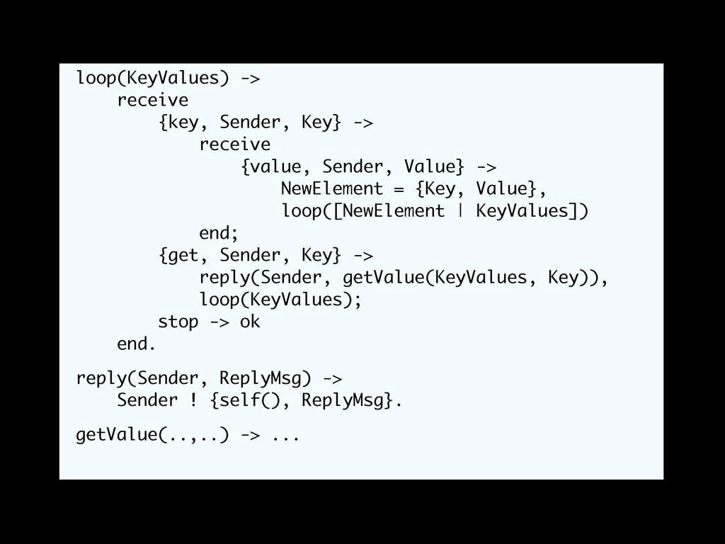 loop(KeyValues) -> receive {key, Sender, Key} -...