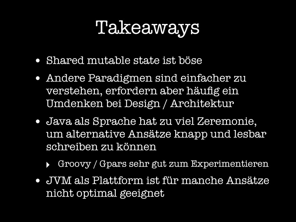 Takeaways • Shared mutable state ist böse • And...