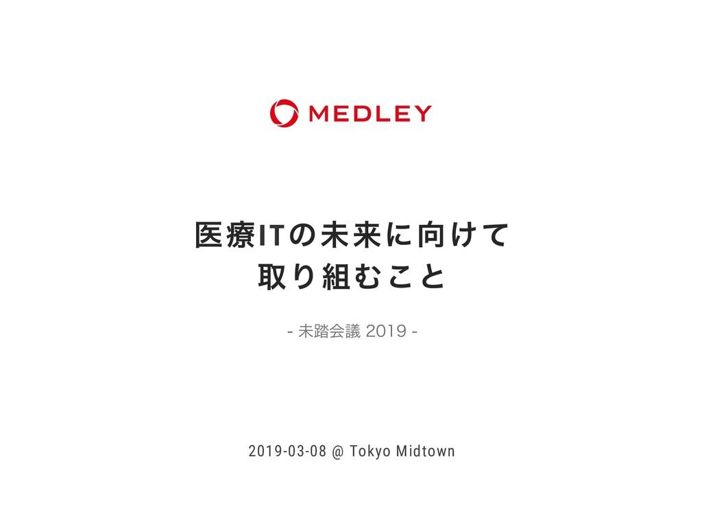 ҩྍITͷະདྷʹ͚ͯ औΓΉ͜ͱ 2019-03-08 @ Tokyo Midtown...