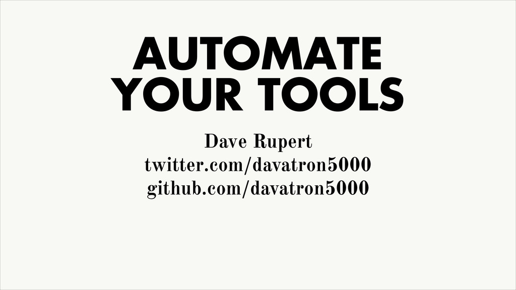 AUTOMATE YOUR TOOLS Dave Rupert twitter.com/da...
