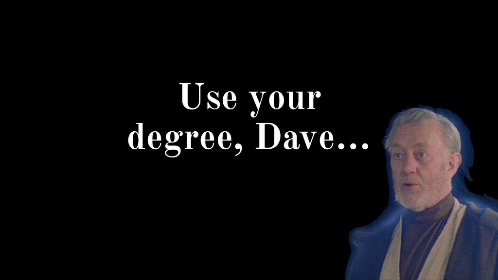 Use your degree, Dave…
