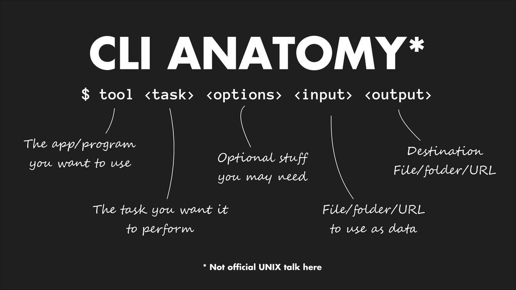 CLI ANATOMY* $ tool <task> <options> <input> <o...