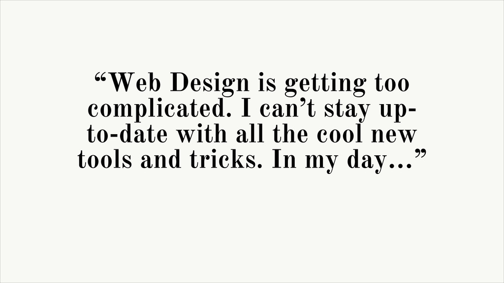 """""""Web Design is getting too complicated. I can't..."""