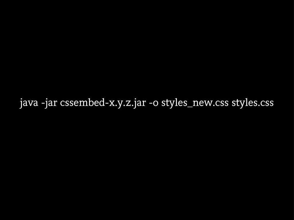 java -jar cssembed-x.y.z.jar -o styles_new.css ...