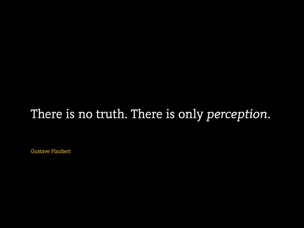 Gustave Flaubert There is no truth. There is on...