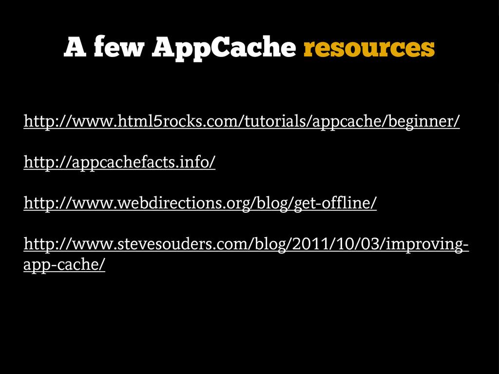 A few AppCache resources http://www.html5rocks....