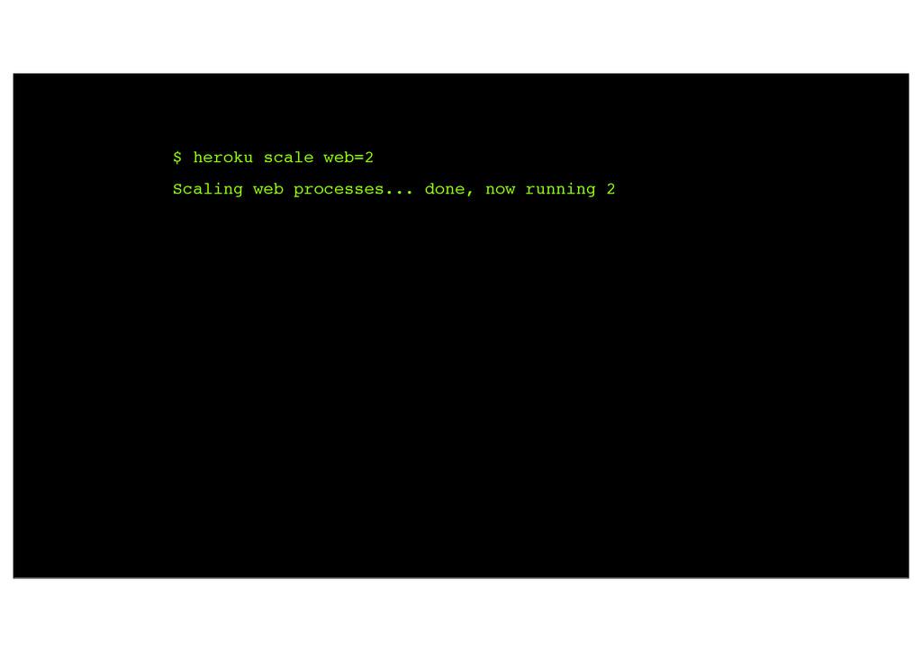 $ heroku scale web=2 Scaling web processes... d...
