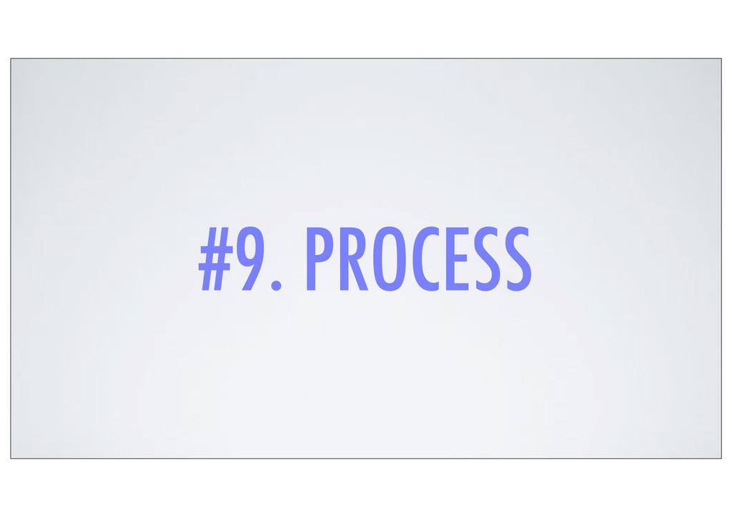 #9. PROCESS