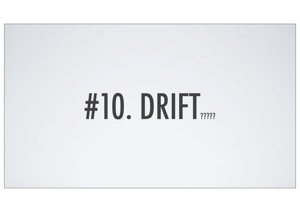 #10. DRIFT ?????