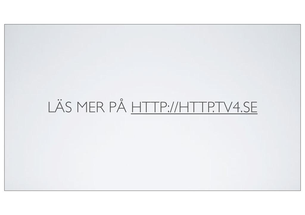 LÄS MER PÅ HTTP://HTTP.TV4.SE
