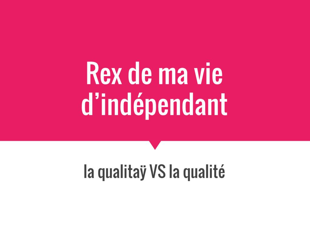 Rex de ma vie d'indépendant la qualitaÿ VS la q...