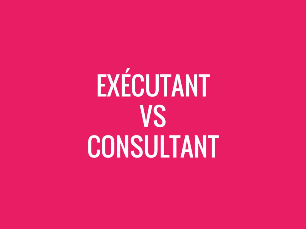 EXÉCUTANT VS CONSULTANT