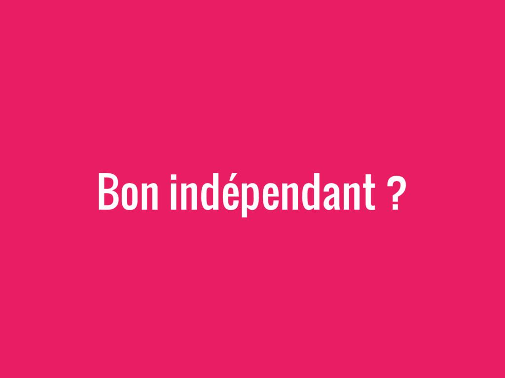 Bon indépendant ?